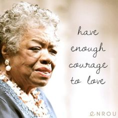 """""""Have enough courage to love."""" - Maya Angelou"""