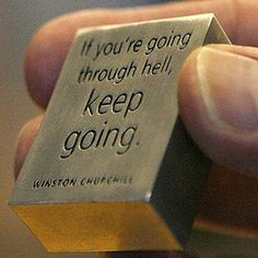 If you're going through hell, keep going. ~ Winston Churchill ~