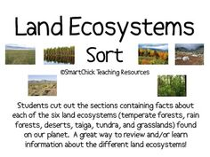 The Six Land Ecosystems Sort Packet A sort activity using the six land ecosystems on our planet (temperate forests, rain forests, deserts, taiga, tundra, and grasslands). Students must cut out the boxes and then place them in the right categories. This is a good way to build background knowledge or check for understanding of this topic.