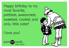Happy birthday to my most favorite, prettiest, awesomest, sweetest, coolest, and only, little sister! I love you! Happy Birthday Sister Funny, Happy Birthdays, Ecard, Happy Birthday Little Sister, Funni, Birthday Ideas For Sister, Happi Birthday, Sister Quotes Birthday, Little Sister Birthday Quotes