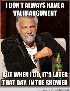 (P) I don't always have a valid argument but when I do, it's later that day in the shower. - ALWAYS! (posted Aug. 19, 2013)