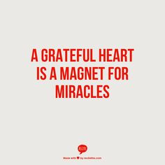 A grateful heart. A magnet for miracles.