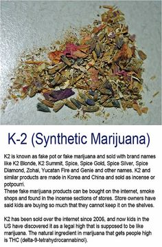 K2 - Synthetic Marijuana - K2 is known as fake pot or fake marijuana and sold with brand names like K2 Blonde, K2 Summit, Spice, Spice Gold, Spice Silver, Spice Diamond, Zohai, Yucatan Fire and Genie and other names. K2 and similar products are made in Korea and China and sold as incense or potpourri. These fake marijuana products can be bought on the internet, smoke shops and found in the incense sections. Store owners have said kids are buying so much that they cannot keep it on the shelves.