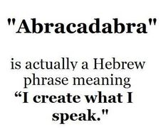 "Abra Cadabra is Jewish. 2,000 years ago the sages of the Talmud invented the words Abra Cadabra, it sounded more like Avra Kehdabra ""I will create, as I speak""//"