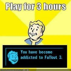 Play for 3 hours you have become addicted to Fallout 3
