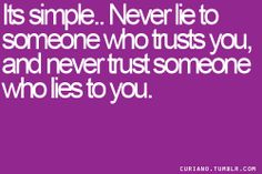 it's simple , never lie to someone who trusts you, and never trust someone who lies to you