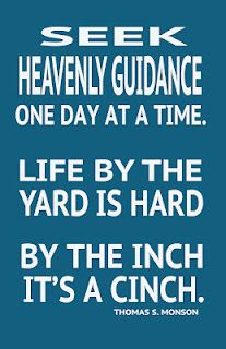 Seek heavenly guidance one day at a time.  Life by the yard is hard, by the inch it's a cinch.  Thomas S. Monson