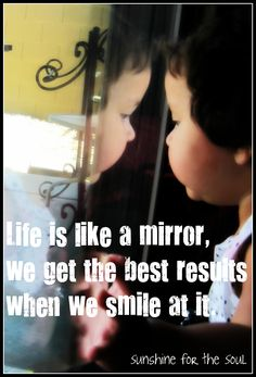 Life is like a mirror...