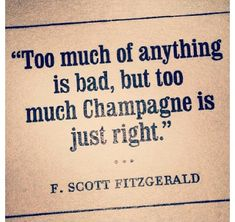 Too much of anything is bad, but too much champagne is just right. - F. Scott Fitzgerald