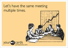 Funny Workplace Ecard: Let's have the same meeting multiple times.