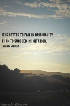 """It is better to fail in originality than to succeed in imitation."" – Herman Melville"