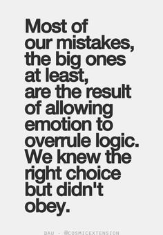 Most of our mistakes, the big ones, at least, are the result of allowing emotion to overrule logic. We knew the right choice but didn't obey.