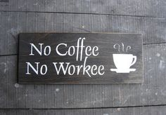 No Coffee No Workee Wooden Sign ppd by HexiesMercantile on Etsy, $12.00 I just bought it. hehe