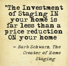 Many sellers seem to forget that Staging is an Investment in their home to get it sold and instead of Staging their home they will drop the price. By doing this in they give up so much more money. This Staging Saying I developed to help them understand that Staging is an Investment in their home to sell it and price reductions cost them so much more $ than Staging their home!  Stats prove this fact. www.stagedhomes.com  Barb Schwarz, The Creator of Home Staging