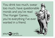 You drink too much, swear too much, have questionable morals and you've read The Hunger Games... you're everything I've ever wanted in a friend.