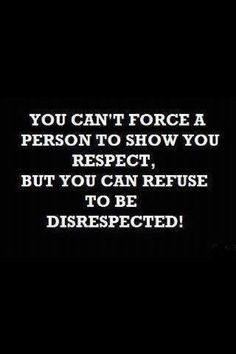 You can't force a person to show you respect, but you can refuse to be disrespected.  Yes you can!