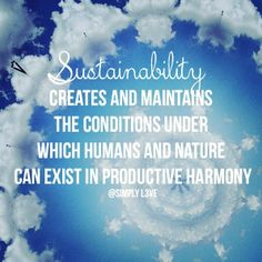 """Sustainability creates and maintains the conditions under which humans and nature can exist in productive harmony."" #quotes"