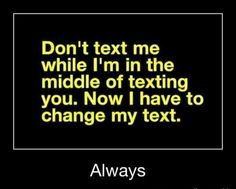 RIGHT?!?! That's why iMessage helps me because I can see that little bubble in the corner for when they're typing.