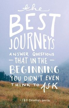 The best journeys answer questions that in the beginning you didn't even think to ask.
