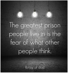 prison * Its mind over what really doesn't matter. Be yourself, accept who you are and be genuine,be  honest and speak from your heart. What people think is none of your business. Make you and what you give to others your concern! <3