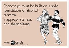 Friendships must be built on a solid foundation of alcohol, sarcasm, inappropriateness, and shenanigans.