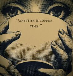 """There is no such thing as """"a bad time for coffee,"""" that's blasphemy."""