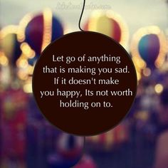 Let go of anything that is making you sad. If it doesn't make you happy, it's not worth holding on to.