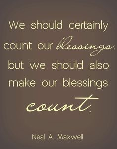 We should certainly count our blessings but we should also make our blessings count.