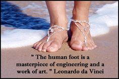 """The human foot is a masterpiece of engineering and a work of art. "" - Leonardo da Vinci"