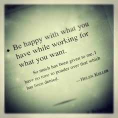 """Be happy with what you have while working for what you want. So much has been given to me, I have no tie to ponder over that which has been denied"" ~ Helen Keller"