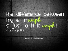 "The difference between ""try"" and ""triumph"""