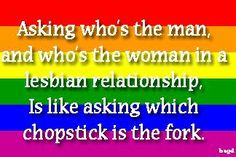 """""""Asking who's the man, and who's the woman in a lesbian relationship, is like asking which chopstick is the fork."""" So much love for this! #gsm #lgbtq #feminism"""