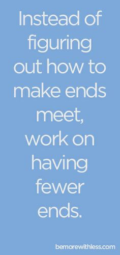 Instead of figuring out how to make ends meet, work on having fewer ends.