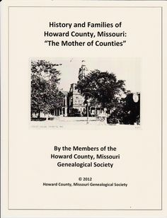 "The Howard County, Missouri Genealogical Society has announced the release of book entitled History and Families of Howard County, Missouri: ""The Mother of Counties"".  This book will be released in time for Christmas.  This soft-cover book will be about 250 pages, and contain over 75 photos."