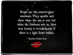 People are like stained-glass windows. They sparkle and shine when the sun is out, but when the darkness sets in, their true beauty is revealed only if there is a light from within. ~ Elisabeth Kübler-Ross  We've got more amazing quote on our Facebook page. <3 https://www.facebook.com/LoveSexIntelligence  #inspirational #quote #elizabethkublerross