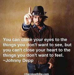 You can close your eyes to the things you don't want to see, but you can't close your heart to the things you don't want to feel -Johnny Depp-