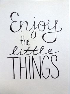 """Enjoy the little things."""