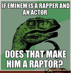 If eminem is a rapper and an actor / does that make him a raptor?