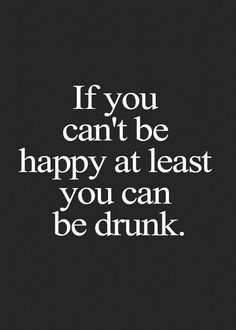If you can't be happy at least you can be drunk. Hehe.