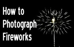How to Photograph Fireworks.