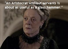 """""""An Aristocrat without servants is about as useful as a glass hammer,"""" Dowager Countess, Downton Abbey"""