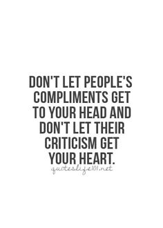 Don't let people's compliments get to your head, and don't let their criticism get to your heart.