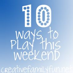 How are you going to play this weekend? Here are 10 great ideas for play! ~ Creative Family Fun