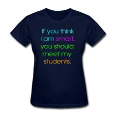 If you think I am smart, you should meet my students.