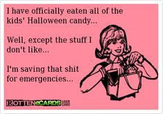 I have officially eaten all of the  kids' Halloween candy...  Well, except the stuff I  don't like...  I'm saving that shit  for emergencies...