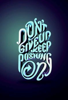 Don't give up. Keep pushing on.