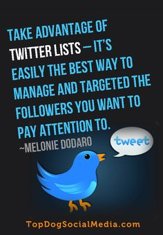 Take advantage of TWITTER LISTS - It's easily the best way to manage and targeted the followers you want to pay attention to. ~Melonie Dodaro TopDogSocialMedia.com