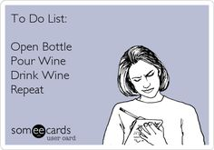 : To Do List:  Open Bottle, Pour Wine, Drink Wine.  Repeat.