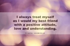 I always treat myself as I would my best friend, with a positive attitude, love and understanding. | Powerful Personal Affirmations | TakeTen Coaching, Athens, Greece