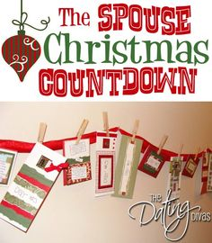 The Spouse Christmas Countdown - Use Ribbon, Clothespins, Removable Clips & Homemade Cards    Make a list 1-25 to represent the 25 days in December leading up to Christmas. Next to each # list 1 of 3 things in these categories:  A Compliment,  Service (make lamb chops, which he's been wanting forever) or A FUN Christmas Activity – something we could go and do together (a movie out - I never go out for movies but I would this Christmas season for him)